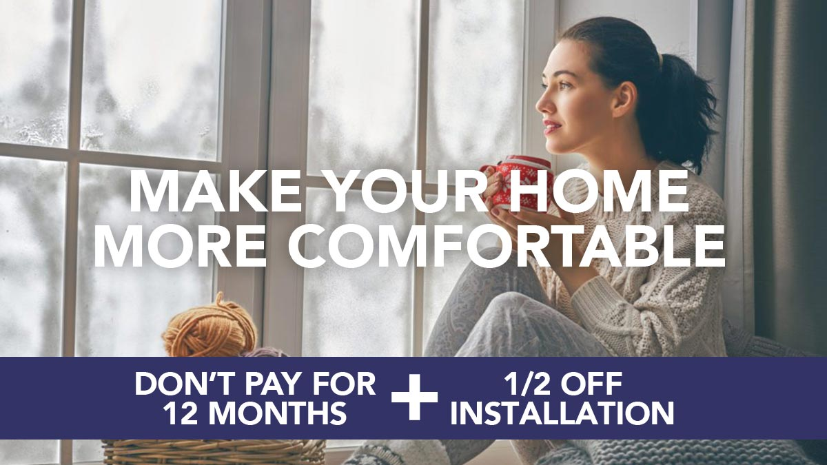 Make Your Home More Comfortable - Don't Pay for 12 Months + 1/2 Off Installation